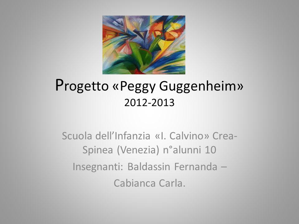 P rogetto «Peggy Guggenheim» 2012-2013 Scuola dellInfanzia «I.