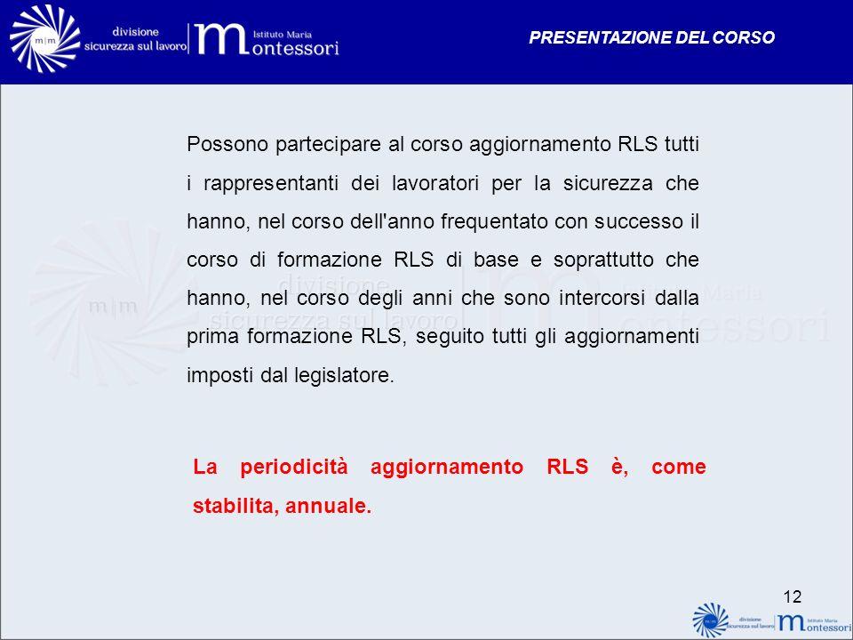 PRESENTAZIONE DEL CORSO 12 Possono partecipare al corso aggiornamento RLS tutti i rappresentanti dei lavoratori per la sicurezza che hanno, nel corso