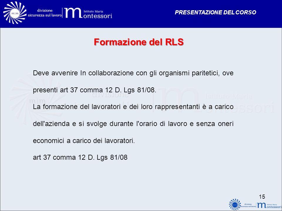 PRESENTAZIONE DEL CORSO 15 Formazione del RLS Deve avvenire In collaborazione con gli organismi paritetici, ove presenti art 37 comma 12 D. Lgs 81/08.
