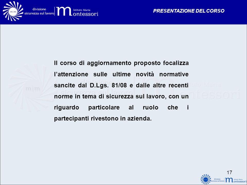 PRESENTAZIONE DEL CORSO 17 Il corso di aggiornamento proposto focalizza lattenzione sulle ultime novità normative sancite dal D.Lgs. 81/08 e dalle alt