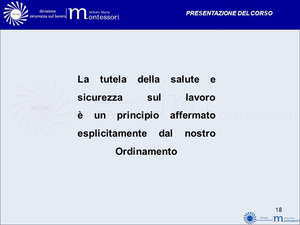 PRESENTAZIONE DEL CORSO La tutela della salute e sicurezza sul lavoro è un principio affermato esplicitamente dal nostro Ordinamento 18