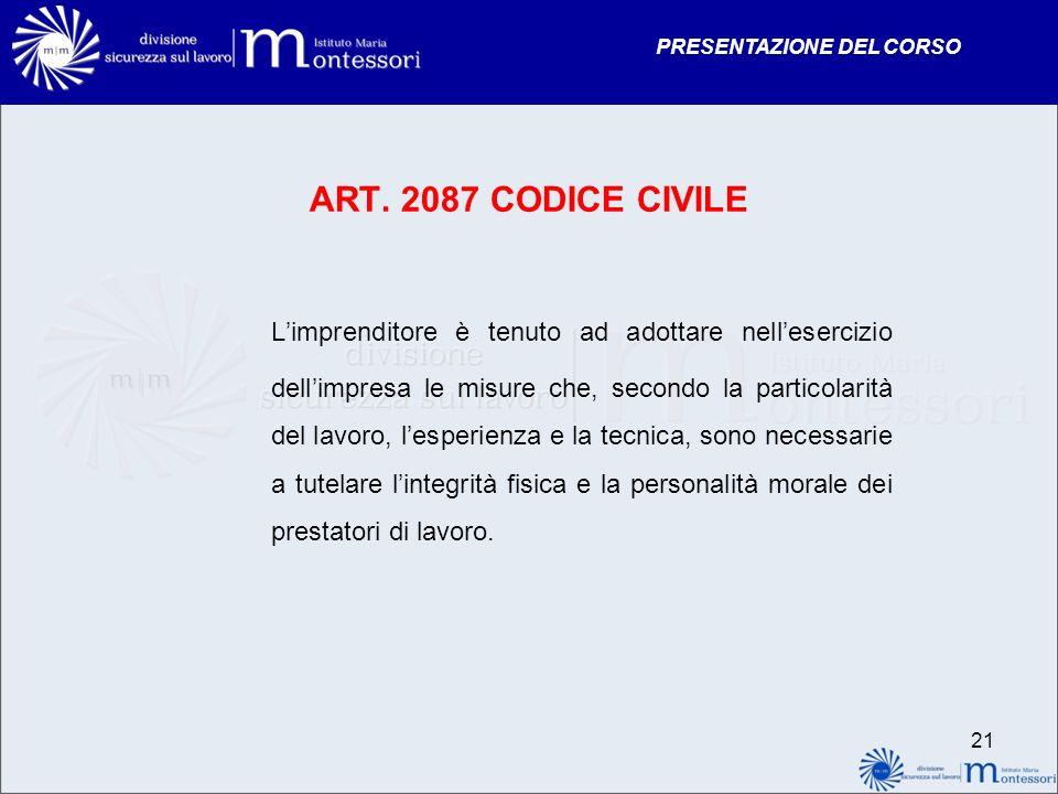 PRESENTAZIONE DEL CORSO 21 ART. 2087 CODICE CIVILE Limprenditore è tenuto ad adottare nellesercizio dellimpresa le misure che, secondo la particolarit