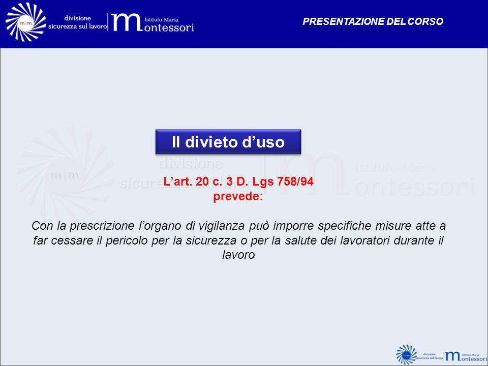 Il divieto duso Lart. 20 c. 3 D. Lgs 758/94 prevede: Con la prescrizione lorgano di vigilanza può imporre specifiche misure atte a far cessare il peri