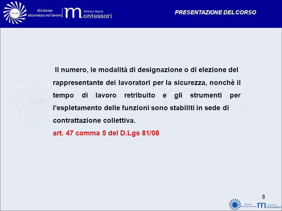PRESENTAZIONE DEL CORSO 8 Il numero, le modalità di designazione o di elezione del rappresentante dei lavoratori per la sicurezza, nonchè il tempo di