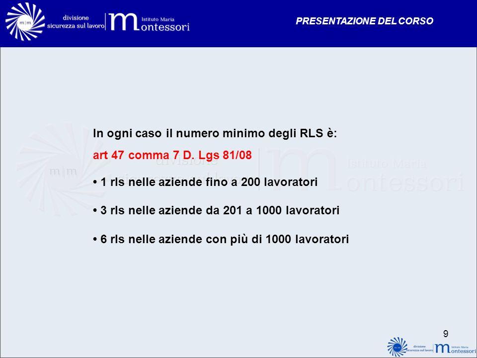 PRESENTAZIONE DEL CORSO 9 In ogni caso il numero minimo degli RLS è: art 47 comma 7 D. Lgs 81/08 1 rls nelle aziende fino a 200 lavoratori 3 rls nelle