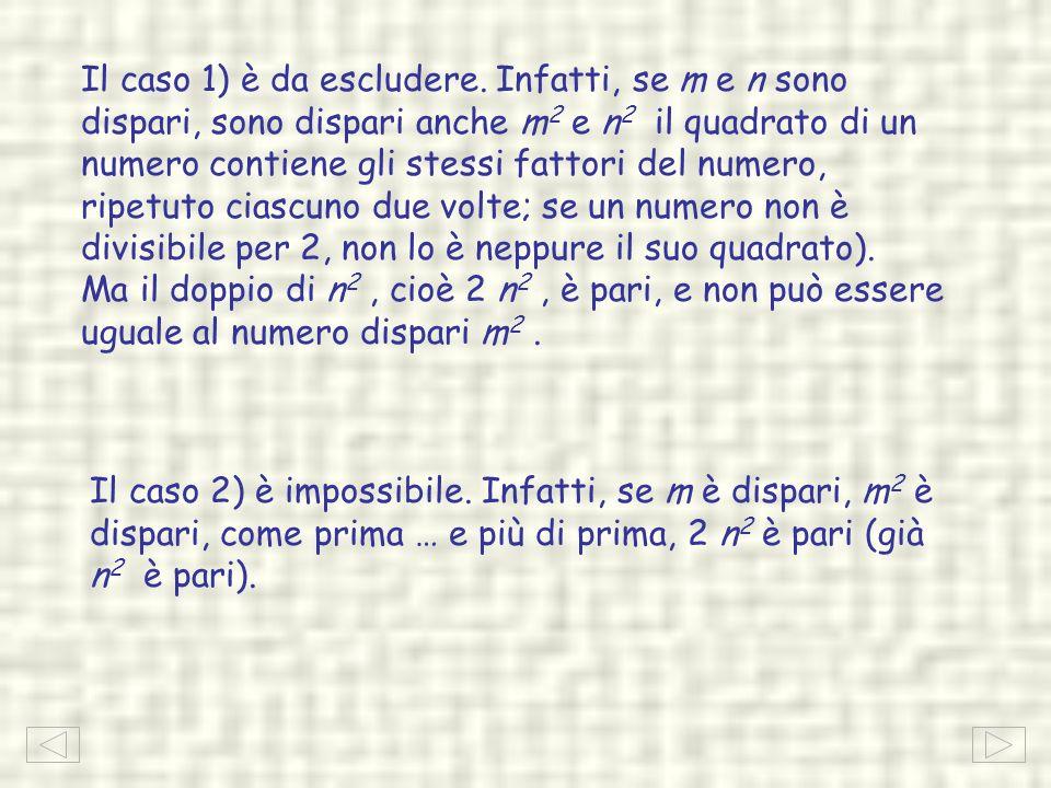 Il caso 1) è da escludere. Infatti, se m e n sono dispari, sono dispari anche m2 m2 e n 2 il quadrato di un numero contiene gli stessi fattori del num