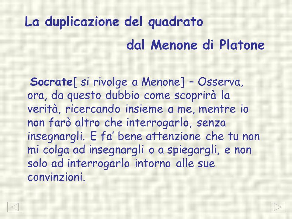 La duplicazione del quadrato dal Menone di Platone Socrate[ si rivolge a Menone] – Osserva, ora, da questo dubbio come scoprirà la verità, ricercando