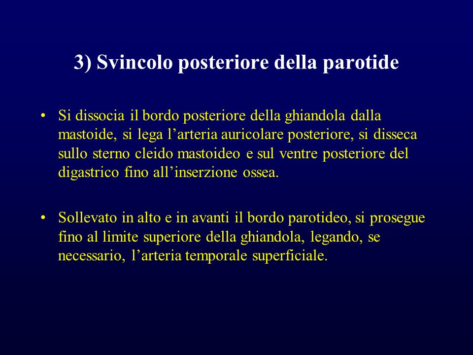 3) Svincolo posteriore della parotide Si dissocia il bordo posteriore della ghiandola dalla mastoide, si lega larteria auricolare posteriore, si disse