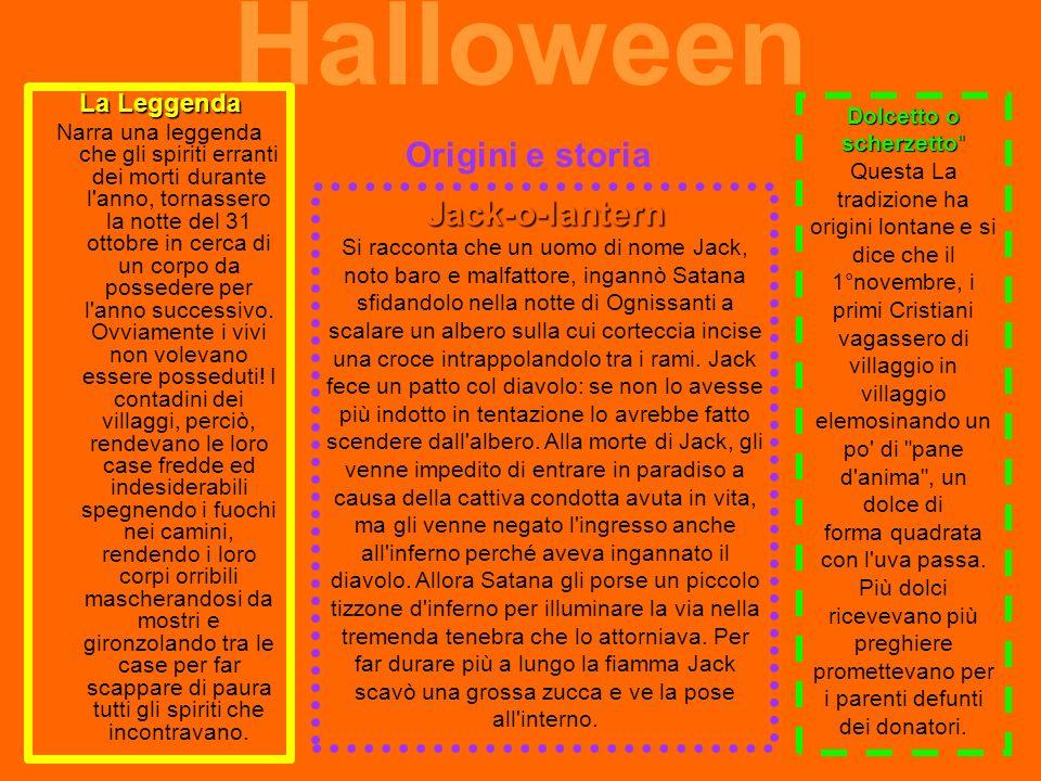 Halloween Origini e storia La Leggenda Narra una leggenda che gli spiriti erranti dei morti durante l anno, tornassero la notte del 31 ottobre in cerca di un corpo da possedere per l anno successivo.