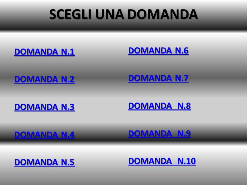 SCEGLI UNA DOMANDA DOMANDA N.1 DOMANDA N.1 DOMANDA N.2 DOMANDA N.2 DOMANDA N.3 DOMANDA N.3 DOMANDA N.4 DOMANDA N.4 DOMANDA N.5 DOMANDA N.5 DOMANDA N.6 DOMANDA N.6 DOMANDA N.7 DOMANDA N.7 DOMANDA N.8 DOMANDA N.8 DOMANDA N.9 DOMANDA N.9 DOMANDA N.10 DOMANDA N.10