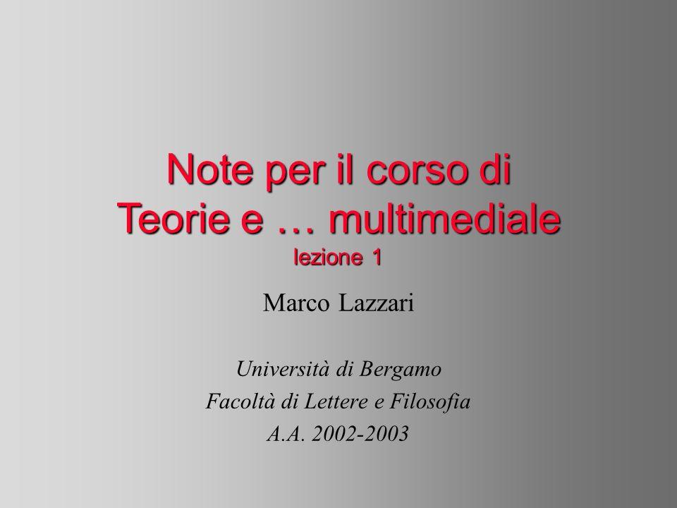 Note per il corso di Teorie e … multimediale lezione 1 Marco Lazzari Università di Bergamo Facoltà di Lettere e Filosofia A.A.
