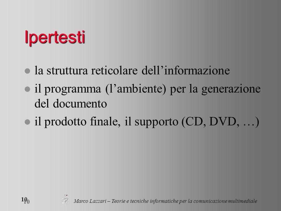 Marco Lazzari – Teorie e tecniche informatiche per la comunicazione multimediale 10 Ipertesti l la struttura reticolare dellinformazione l il programma (lambiente) per la generazione del documento l il prodotto finale, il supporto (CD, DVD, …)