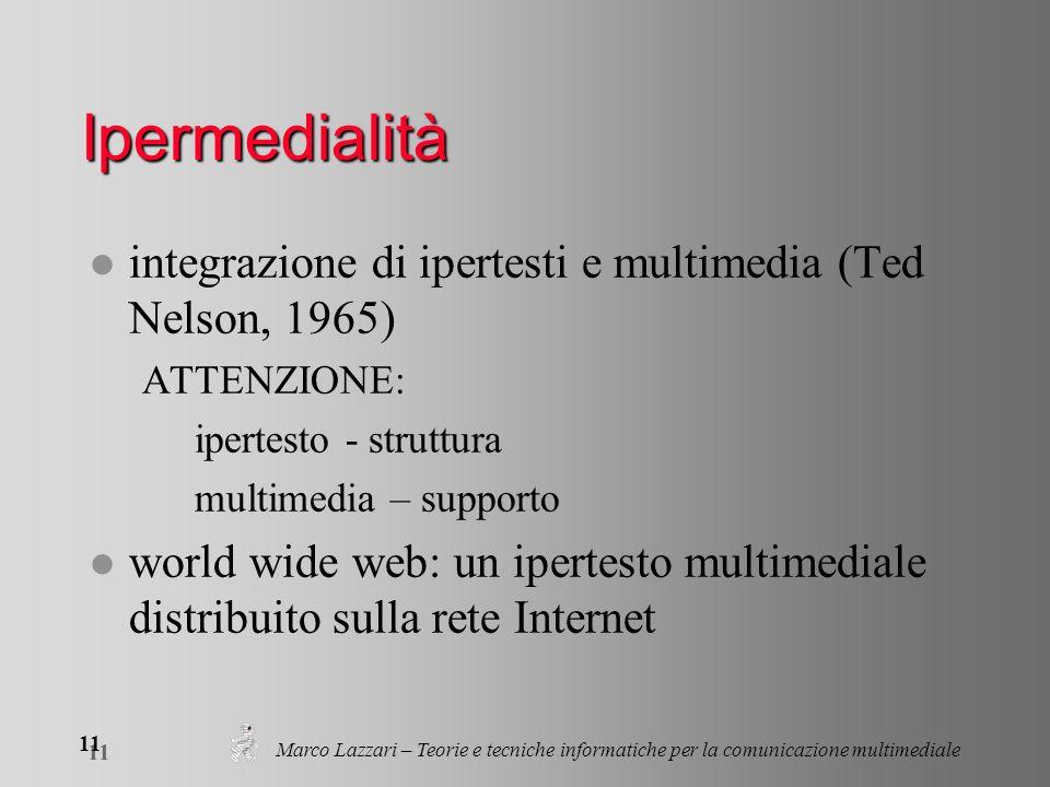 Marco Lazzari – Teorie e tecniche informatiche per la comunicazione multimediale 11 Ipermedialità l integrazione di ipertesti e multimedia (Ted Nelson, 1965) ATTENZIONE: ipertesto - struttura multimedia – supporto l world wide web: un ipertesto multimediale distribuito sulla rete Internet