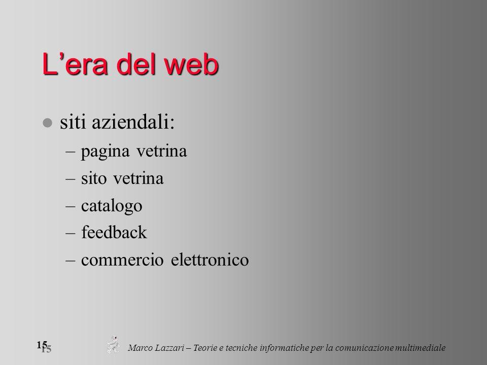 Marco Lazzari – Teorie e tecniche informatiche per la comunicazione multimediale 15 Lera del web l siti aziendali: –pagina vetrina –sito vetrina –catalogo –feedback –commercio elettronico