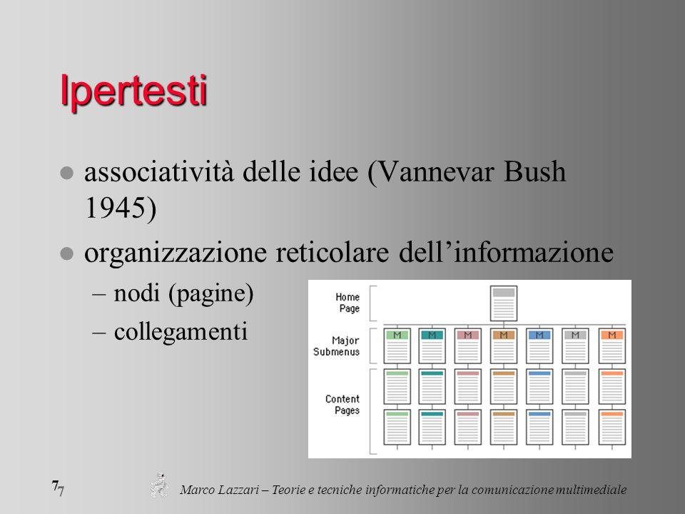 Marco Lazzari – Teorie e tecniche informatiche per la comunicazione multimediale 7 7 Ipertesti l associatività delle idee (Vannevar Bush 1945) l organizzazione reticolare dellinformazione –nodi (pagine) –collegamenti