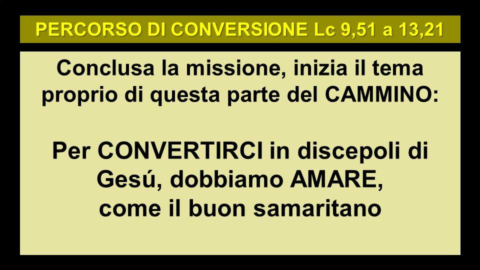 PERCORSO DI CONVERSIONE Lc 9,51 a 13,21 Conclusa la missione, inizia il tema proprio di questa parte del CAMMINO: Per CONVERTIRCI in discepoli di Gesú, dobbiamo AMARE, come il buon samaritano