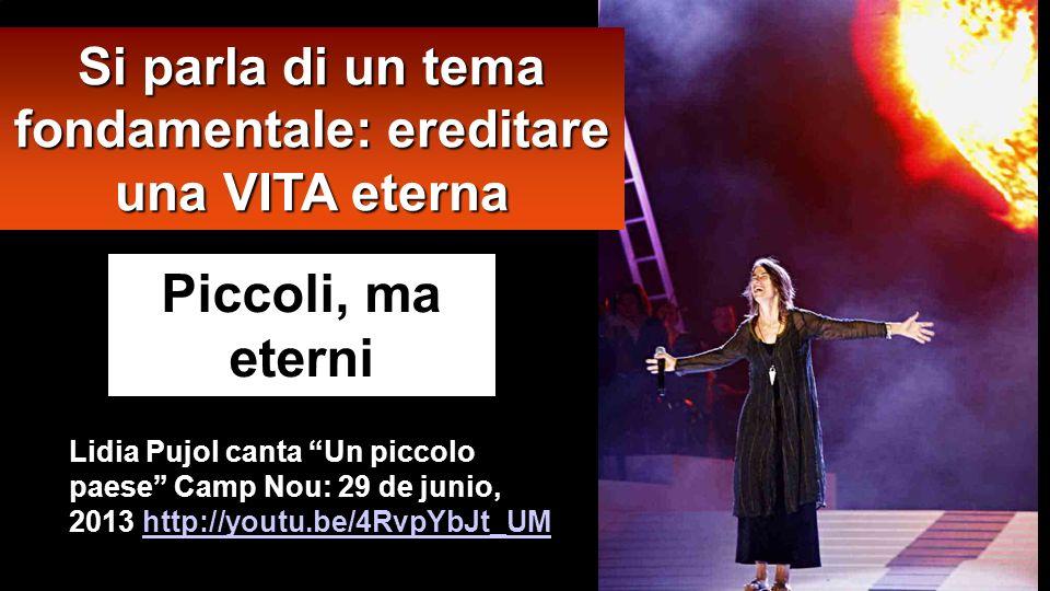 Lidia Pujol canta Un piccolo paese Camp Nou: 29 de junio, 2013 http://youtu.be/4RvpYbJt_UM http://youtu.be/4RvpYbJt_UM Piccoli, ma eterni Si parla di un tema fondamentale: ereditare una VITA eterna