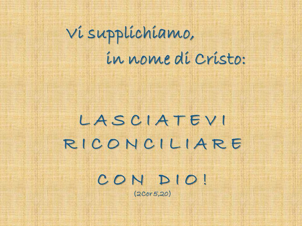 Vi supplichiamo, in nome di Cristo: L A S C I A T E V I R I C O N C I L I A R E C O N D I O ! (2Cor 5,20)