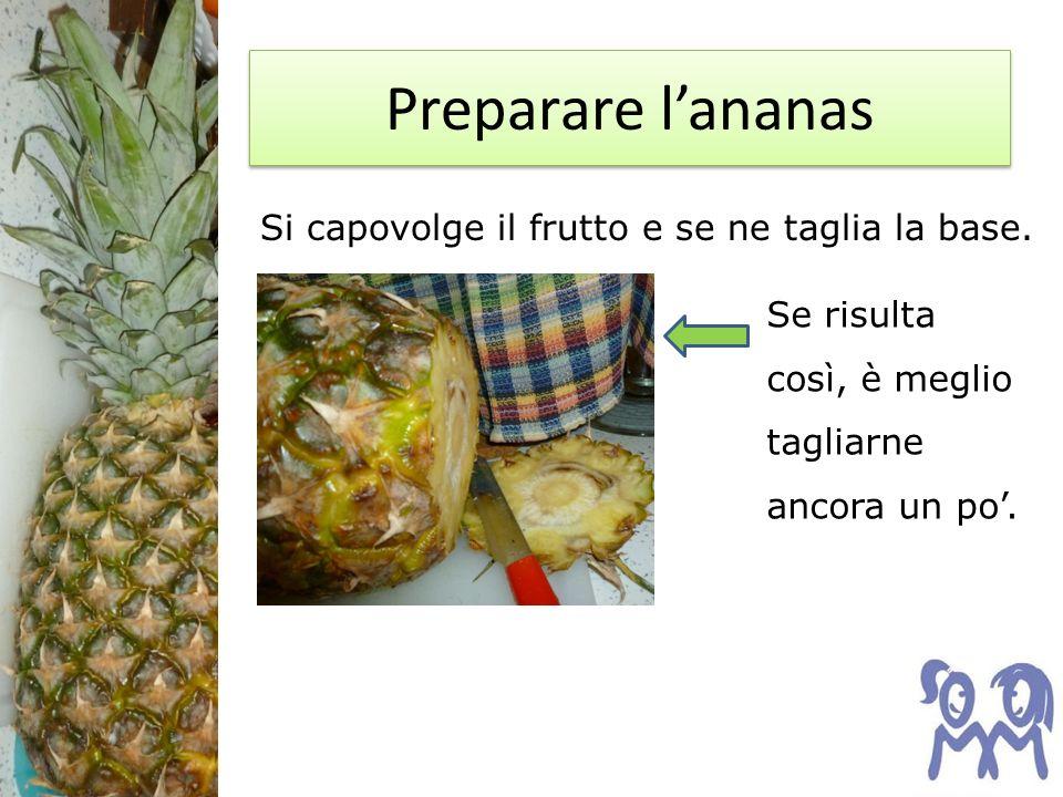 Preparare lananas Si capovolge il frutto e se ne taglia la base. Se risulta così, è meglio tagliarne ancora un po.