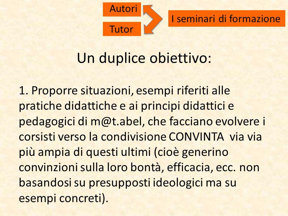 Un duplice obiettivo: 1. Proporre situazioni, esempi riferiti alle pratiche didattiche e ai principi didattici e pedagogici di m@t.abel, che facciano