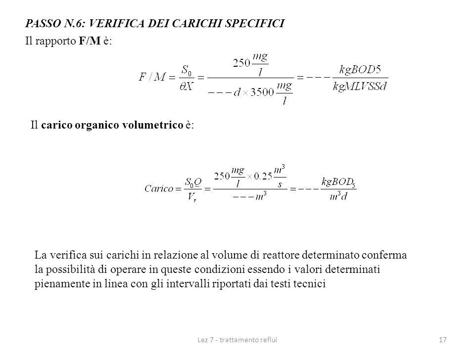 Lez 7 - trattamento reflui17 PASSO N.6: VERIFICA DEI CARICHI SPECIFICI Il rapporto F/M è: Il carico organico volumetrico è: La verifica sui carichi in
