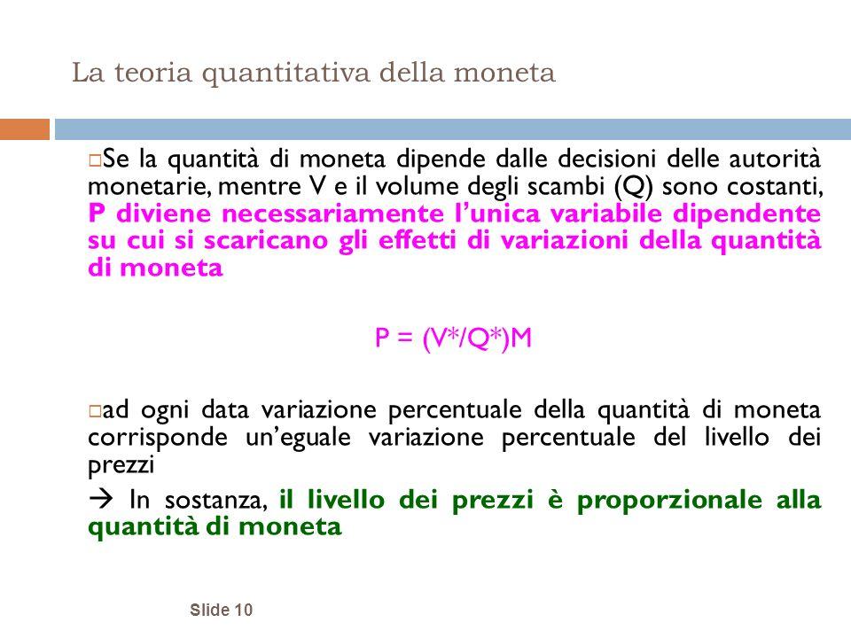 Slide 10 La teoria quantitativa della moneta Se la quantità di moneta dipende dalle decisioni delle autorità monetarie, mentre V e il volume degli sca