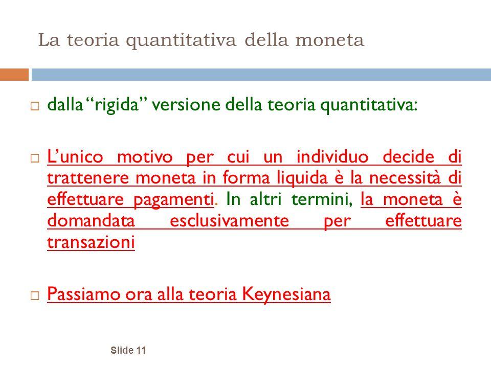 Slide 11 La teoria quantitativa della moneta dalla rigida versione della teoria quantitativa: Lunico motivo per cui un individuo decide di trattenere
