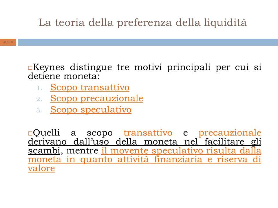 La teoria della preferenza della liquidità Slide 12 Keynes distingue tre motivi principali per cui si detiene moneta: 1. Scopo transattivo 2. Scopo pr
