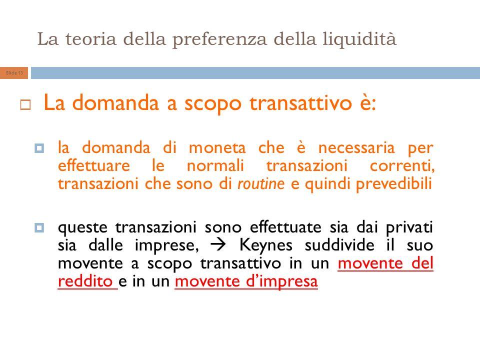 La teoria della preferenza della liquidità Slide 13 La domanda a scopo transattivo è: la domanda di moneta che è necessaria per effettuare le normali