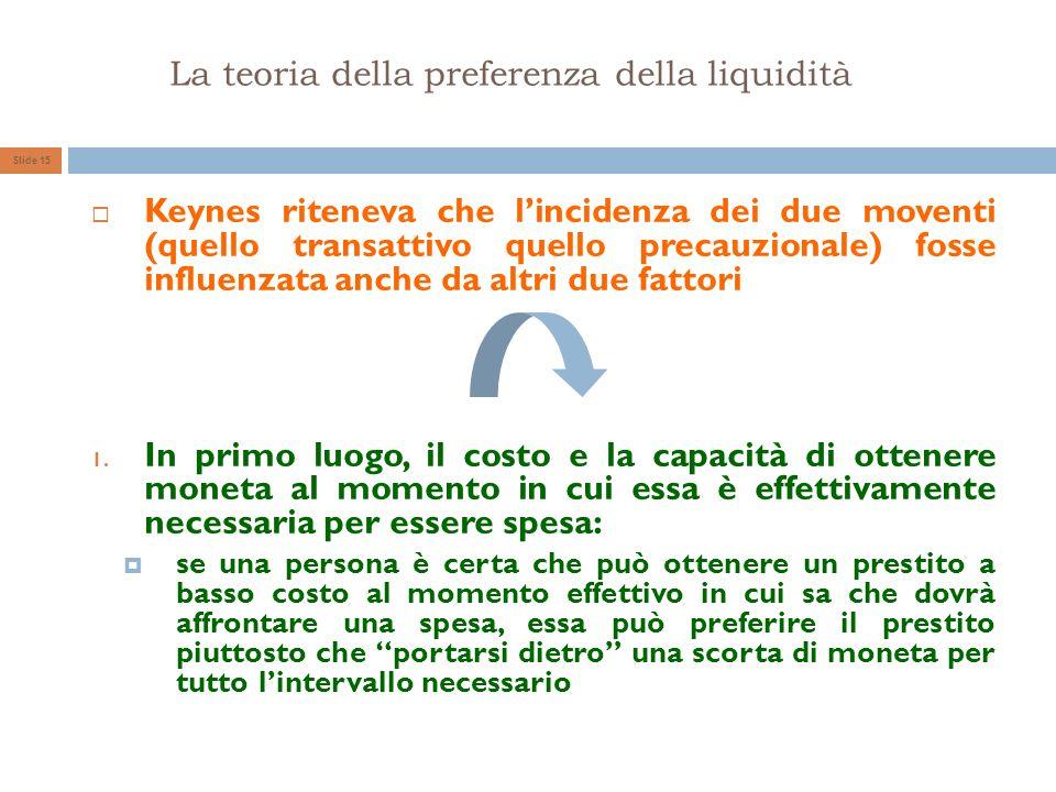 La teoria della preferenza della liquidità Slide 15 Keynes riteneva che lincidenza dei due moventi (quello transattivo quello precauzionale) fosse inf