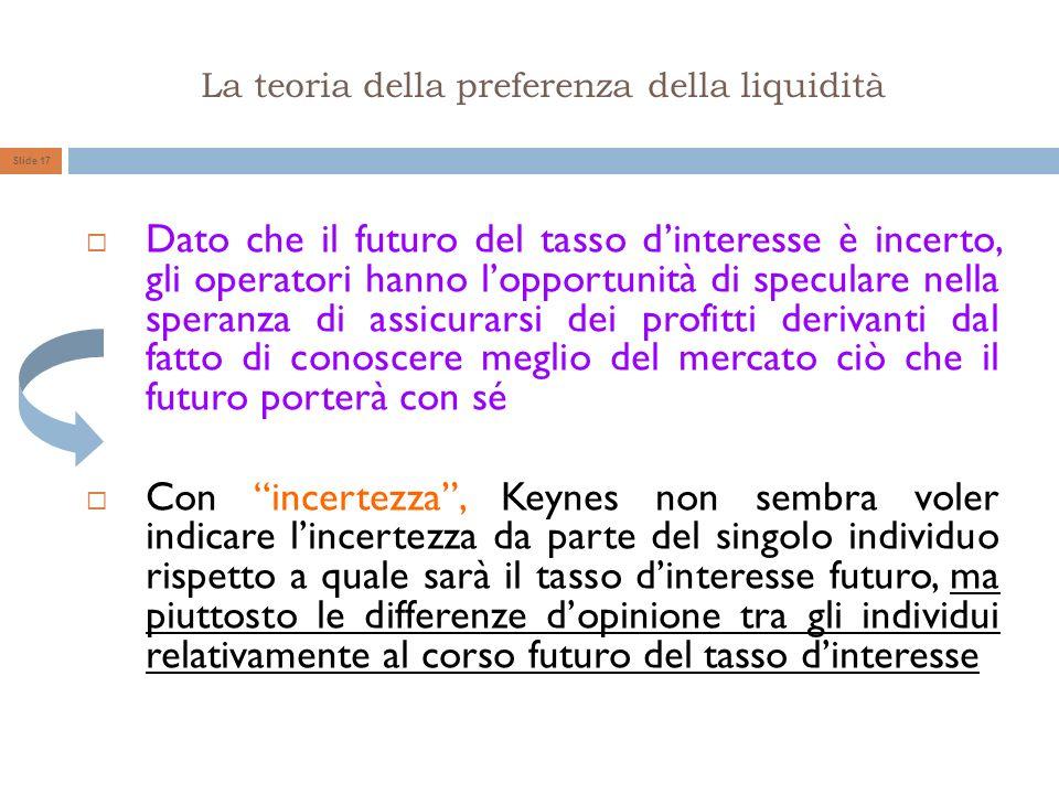 La teoria della preferenza della liquidità Slide 17 Dato che il futuro del tasso dinteresse è incerto, gli operatori hanno lopportunità di speculare n