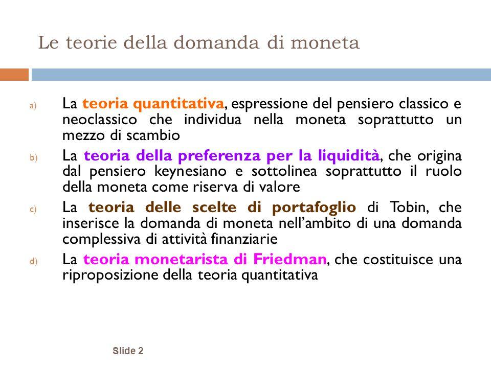 Slide 2 Le teorie della domanda di moneta a) La teoria quantitativa, espressione del pensiero classico e neoclassico che individua nella moneta soprat