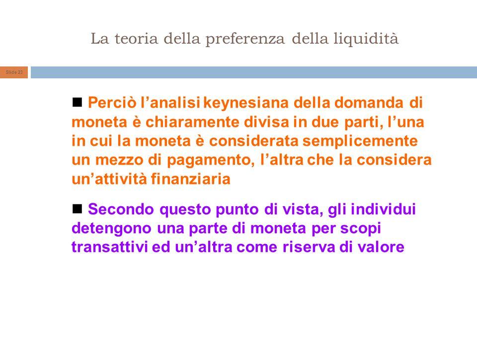 La teoria della preferenza della liquidità Slide 23 Perciò lanalisi keynesiana della domanda di moneta è chiaramente divisa in due parti, luna in cui