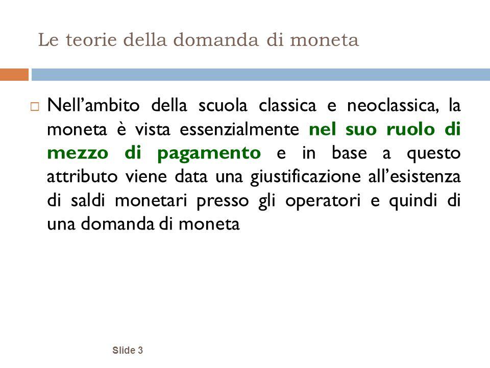 Slide 3 Le teorie della domanda di moneta Nellambito della scuola classica e neoclassica, la moneta è vista essenzialmente nel suo ruolo di mezzo di p