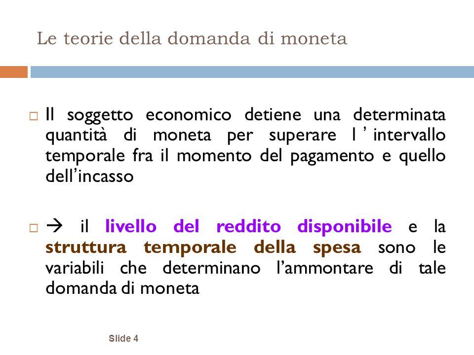Slide 4 Le teorie della domanda di moneta Il soggetto economico detiene una determinata quantità di moneta per superare l intervallo temporale fra il