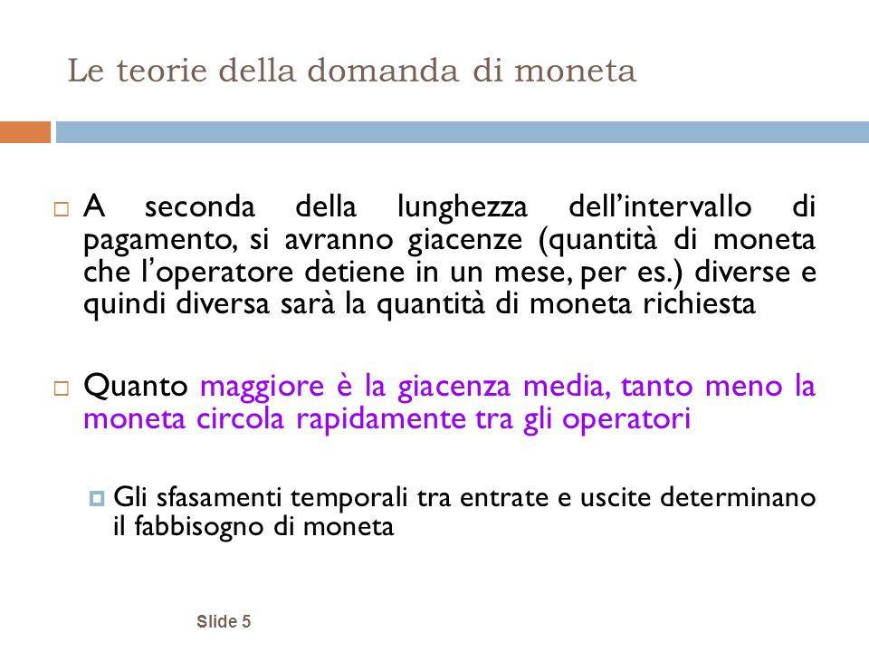 Slide 5 Le teorie della domanda di moneta A seconda della lunghezza dellintervallo di pagamento, si avranno giacenze (quantità di moneta che l operato