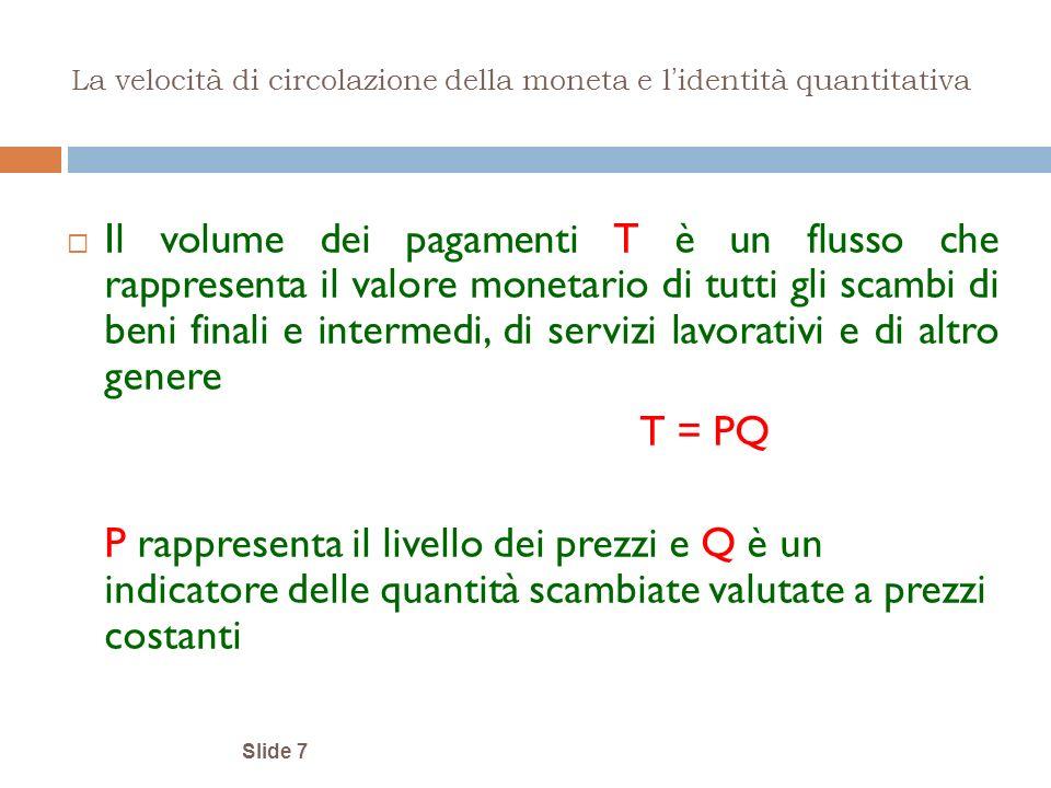 Slide 7 La velocità di circolazione della moneta e l identità quantitativa Il volume dei pagamenti T è un flusso che rappresenta il valore monetario d