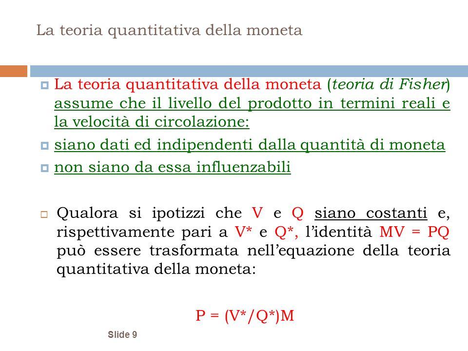 Slide 9 La teoria quantitativa della moneta La teoria quantitativa della moneta ( teoria di Fisher ) assume che il livello del prodotto in termini rea