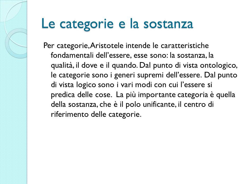 Le categorie e la sostanza Per categorie, Aristotele intende le caratteristiche fondamentali dellessere, esse sono: la sostanza, la qualità, il dove e