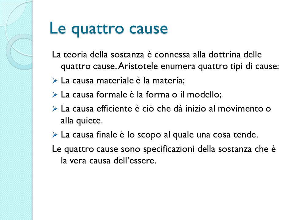 Le quattro cause La teoria della sostanza è connessa alla dottrina delle quattro cause. Aristotele enumera quattro tipi di cause: La causa materiale è