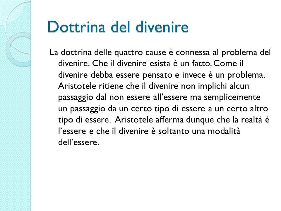 Dottrina del divenire La dottrina delle quattro cause è connessa al problema del divenire. Che il divenire esista è un fatto. Come il divenire debba e