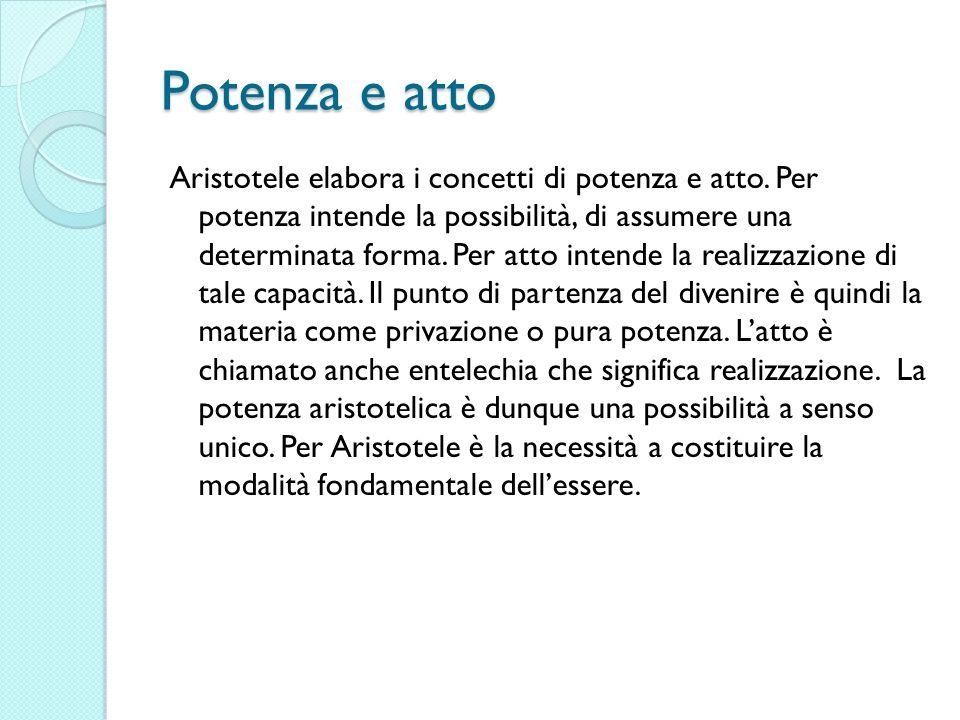 Potenza e atto Aristotele elabora i concetti di potenza e atto. Per potenza intende la possibilità, di assumere una determinata forma. Per atto intend
