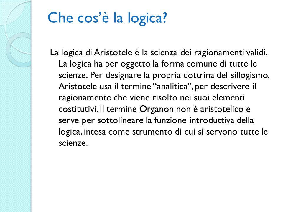 Che cosè la logica? La logica di Aristotele è la scienza dei ragionamenti validi. La logica ha per oggetto la forma comune di tutte le scienze. Per de