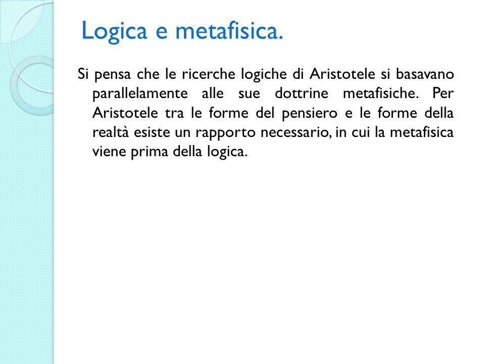 Logica e metafisica. Si pensa che le ricerche logiche di Aristotele si basavano parallelamente alle sue dottrine metafisiche. Per Aristotele tra le fo