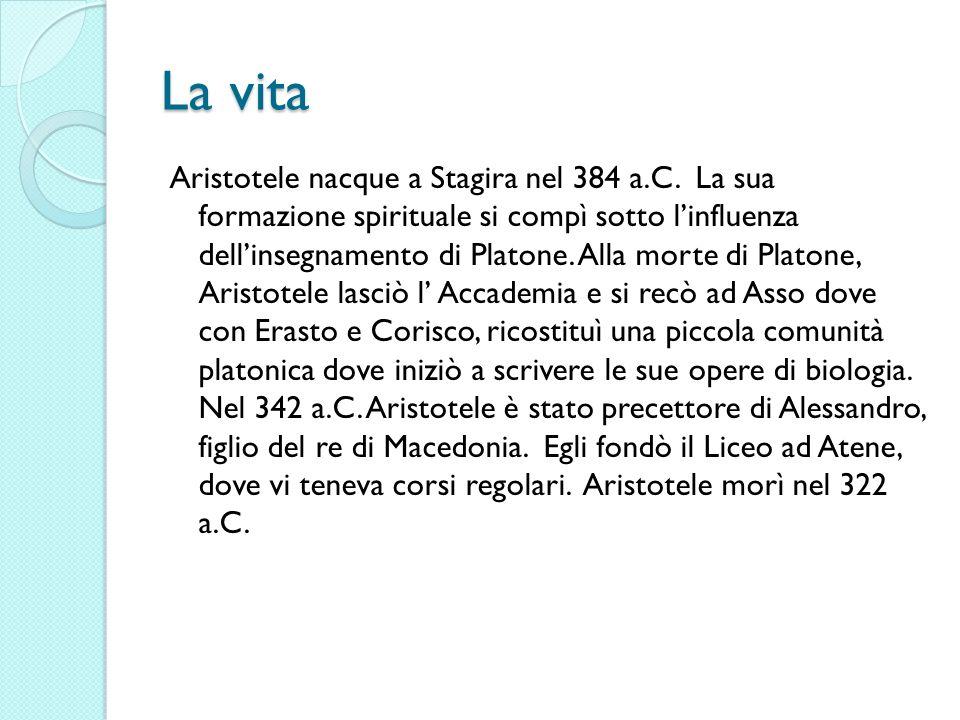 La vita Aristotele nacque a Stagira nel 384 a.C. La sua formazione spirituale si compì sotto linfluenza dellinsegnamento di Platone. Alla morte di Pla