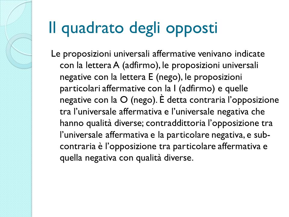 Il quadrato degli opposti Le proposizioni universali affermative venivano indicate con la lettera A (adfirmo), le proposizioni universali negative con