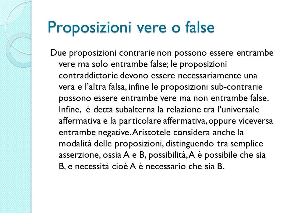 Proposizioni vere o false Due proposizioni contrarie non possono essere entrambe vere ma solo entrambe false; le proposizioni contraddittorie devono e