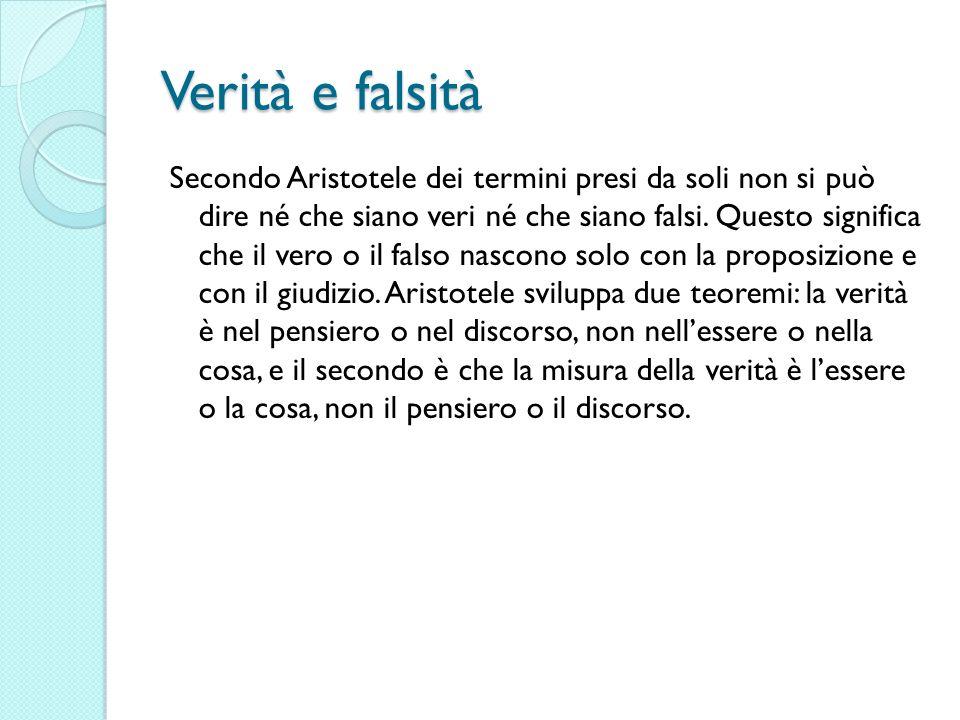 Verità e falsità Secondo Aristotele dei termini presi da soli non si può dire né che siano veri né che siano falsi. Questo significa che il vero o il