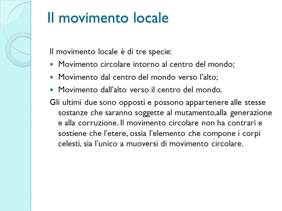 Il movimento locale Il movimento locale è di tre specie: Movimento circolare intorno al centro del mondo; Movimento dal centro del mondo verso lalto;