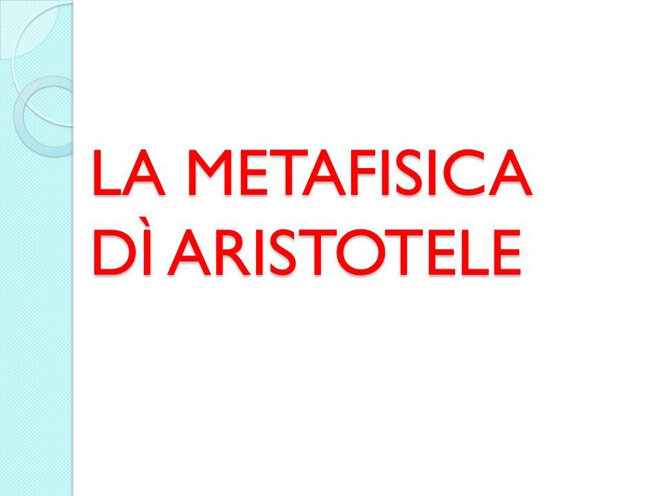 LA METAFISICA DÌ ARISTOTELE LA METAFISICA DÌ ARISTOTELE